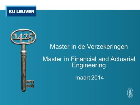 Master in de Verzekeringen Master in Financial and Actuarial Engineering maart 2014.