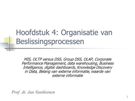 1 Hoofdstuk 4: Organisatie van Beslissingsprocessen MIS, OLTP versus DSS, Group DSS, OLAP, Corporate Performance Management, data warehousing, Business.