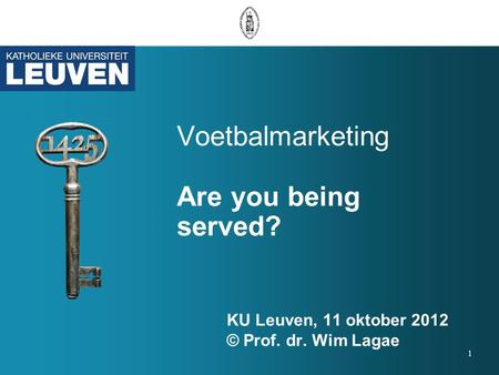 Voetbalmarketing Are you being served? KU Leuven, 11 oktober 2012 © Prof. dr. Wim Lagae 1.