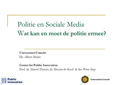 Politie en Sociale Media W at kan en moet de politie ermee? Universiteit Utrecht Dr. Albert Meijer Center for Public Innovation Prof. dr. Marcel Thaens,