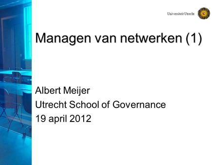 Universiteit Utrecht Managen van netwerken (1) Albert Meijer Utrecht School of Governance 19 april 2012.