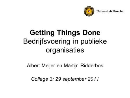 Getting Things Done Bedrijfsvoering in publieke organisaties Albert Meijer en Martijn Ridderbos College 3: 29 september 2011.