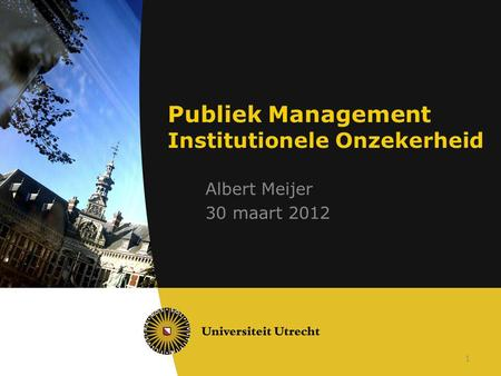 1 Publiek Management Institutionele Onzekerheid Albert Meijer 30 maart 2012.