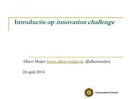 Introductie op innovation challenge Albert Meijer 24 april 2014.