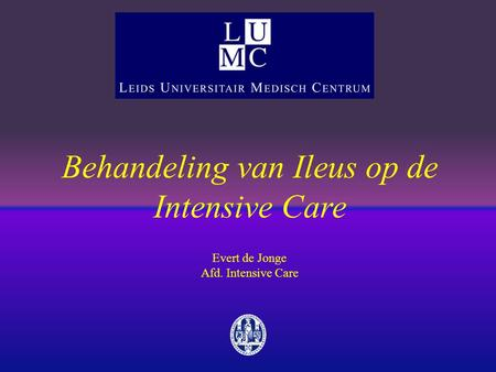 Behandeling van Ileus op de Intensive Care Evert de Jonge Afd. Intensive Care.