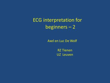 ECG interpretation for beginners – 2 Axel en Luc De Wolf RZ Tienen UZ Leuven.