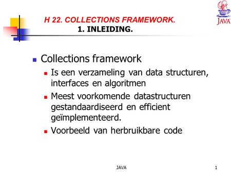 JAVA1 H 22. COLLECTIONS FRAMEWORK. 1. INLEIDING. Collections framework Is een verzameling van data structuren, interfaces en algoritmen Meest voorkomende.