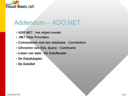 Visual Basic.NETPag.1 Addendum – ADO.NET ADO.NET : het object model.NET Data Providers Connecteren met een database : Connection Uitvoeren van SQL Query.
