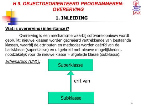 JAVA1 H 9. OBJECTGEORIENTEERD PROGRAMMEREN: OVERERVING 1. INLEIDING Wat is overerving (inheritance)? Overerving is een mechanisme waarbij software opnieuw.