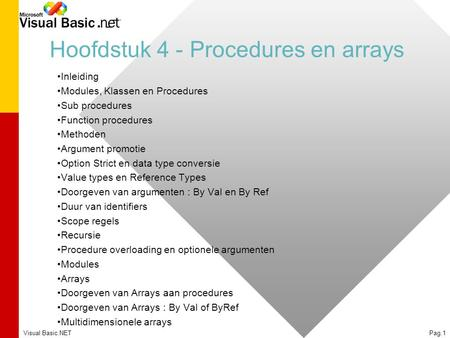 Visual Basic.NETPag.1 Hoofdstuk 4 - Procedures en arrays Inleiding Modules, Klassen en Procedures Sub procedures Function procedures Methoden Argument.