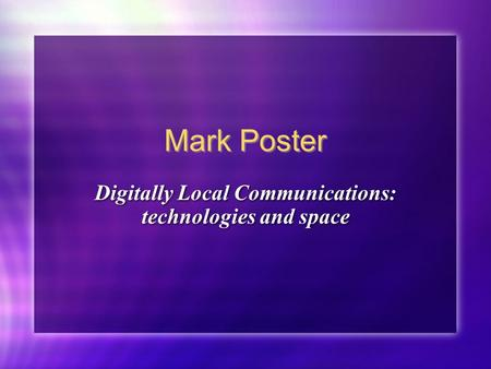 Mark Poster Digitally Local Communications: technologies and space.