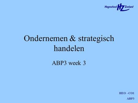 HEO –CO1 ABP3 Ondernemen & strategisch handelen HEO –CO1 ABP3 ABP3 week 3.