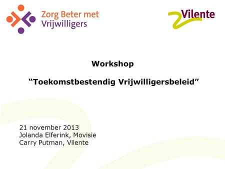 "Workshop ""Toekomstbestendig Vrijwilligersbeleid"" 21 november 2013 Jolanda Elferink, Movisie Carry Putman, Vilente."