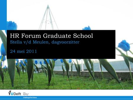 Challenge the future Delft University of Technology HR Forum Graduate School Stella v/d Meulen, dagvoorzitter 24 mei 2011.