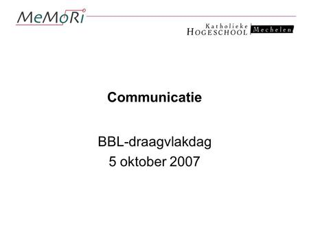 Communicatie BBL-draagvlakdag 5 oktober 2007. Wat is communicatie?
