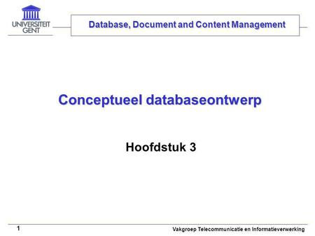 Vakgroep Telecommunicatie en Informatieverwerking 1 Conceptueel databaseontwerp Hoofdstuk 3 Database, Document and Content Management.