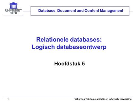 Vakgroep Telecommunicatie en Informatieverwerking 1 Relationele databases: Logisch databaseontwerp Hoofdstuk 5 Database, Document and Content Management.