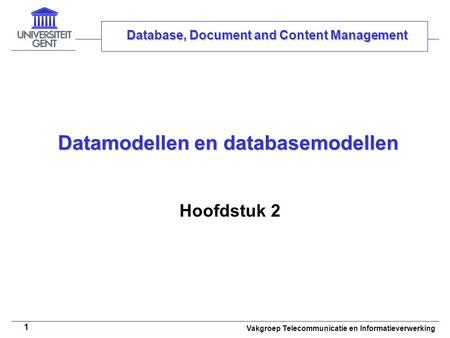 Vakgroep Telecommunicatie en Informatieverwerking 1 Datamodellen en databasemodellen Hoofdstuk 2 Database, Document and Content Management.