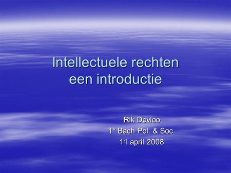 Intellectuele rechten een introductie Rik Devloo 1° Bach Pol. & Soc. 11 april 2008.