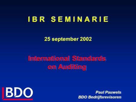 I B R S E M I N A R I E 25 september 2002 International Standards on Auditing Paul Pauwels BDO Bedrijfsrevisoren International Standards on Auditing Paul.