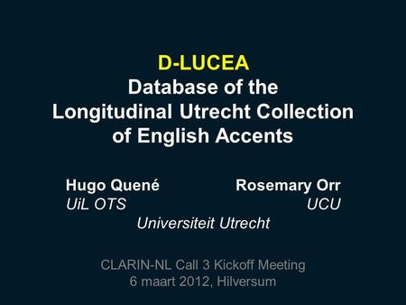 D-LUCEA Database of the Longitudinal Utrecht Collection of English Accents Hugo QuenéRosemary Orr UiL OTSUCU Universiteit Utrecht CLARIN-NL Call 3 Kickoff.
