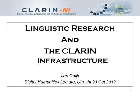1 Linguistic Research And The CLARIN Infrastructure Jan Odijk Digital Humanities Lecture, Utrecht 23 Oct 2012.