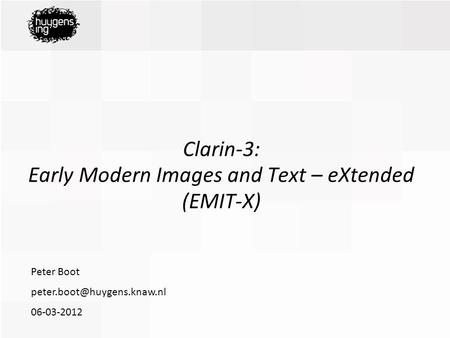 06-03-2012 Peter Boot Clarin-3: Early Modern Images and Text – eXtended (EMIT-X)
