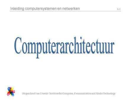 Inleiding computersystemen en netwerken Hogeschool van Utrecht / Institute for Computer, Communication and Media Technology 6.1.