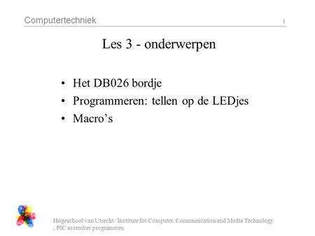Computertechniek Hogeschool van Utrecht / Institute for Computer, Communication and Media Technology ; PIC assember programeren 1 Les 3 - onderwerpen Het.