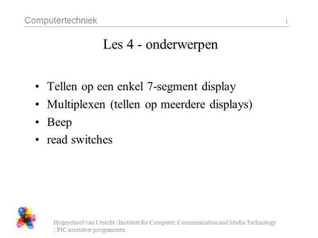 Computertechniek Hogeschool van Utrecht / Institute for Computer, Communication and Media Technology ; PIC assember programeren 1 Les 4 - onderwerpen Tellen.