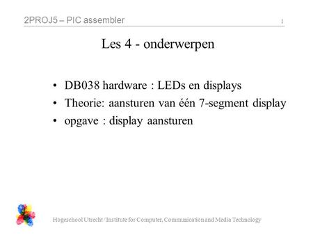2PROJ5 – PIC assembler Hogeschool Utrecht / Institute for Computer, Communication and Media Technology 1 Les 4 - onderwerpen DB038 hardware : LEDs en displays.