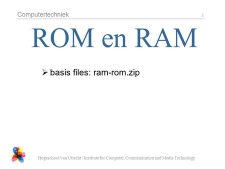 Computertechniek Hogeschool van Utrecht / Institute for Computer, Communication and Media Technology 1  basis files: ram-rom.zip.