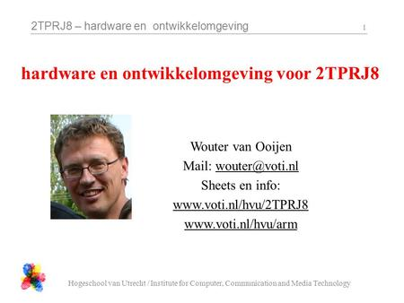 2TPRJ8 – hardware en ontwikkelomgeving Hogeschool van Utrecht / Institute for Computer, Communication and Media Technology 1 Wouter van Ooijen Mail: