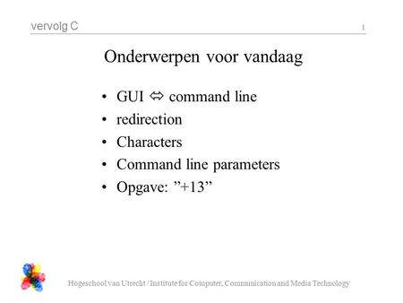 Vervolg C Hogeschool van Utrecht / Institute for Computer, Communication and Media Technology 1 Onderwerpen voor vandaag GUI  command line redirection.