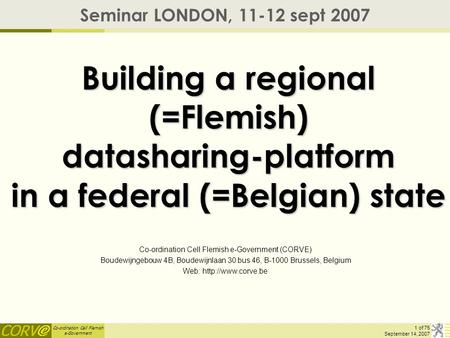 Co-ordination Cell Flemish e-Government 1 of 75 September 14, 2007 Building a regional (=Flemish) datasharing-platform in a federal (=Belgian) state Seminar.