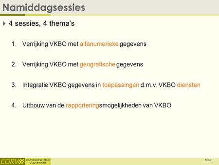 Coördinatiecel Vlaams e-government Namiddagsessies  4 sessies, 4 thema's 1.Verrijking VKBO met alfanumerieke gegevens 2.Verrijking VKBO met geografische.