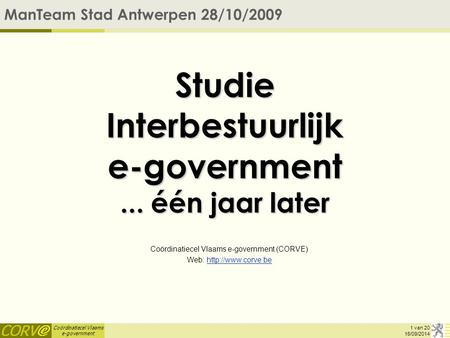 Coördinatiecel Vlaams e-government 16/09/2014 Studie Interbestuurlijk e-government... één jaar later Coördinatiecel Vlaams e-government (CORVE) Web: