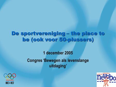 De sportvereniging – the place to be (ook voor 50-plussers) 1 december 2005 Congres 'Bewegen als levenslange uitdaging'