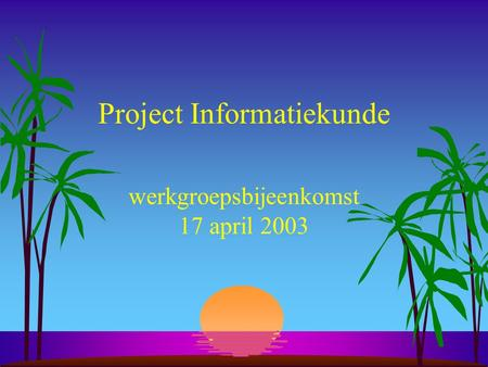 Project Informatiekunde werkgroepsbijeenkomst 17 april 2003.