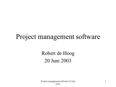 Project management software 20 Juni 2003 1 Project management software Robert de Hoog 20 Juni 2003.