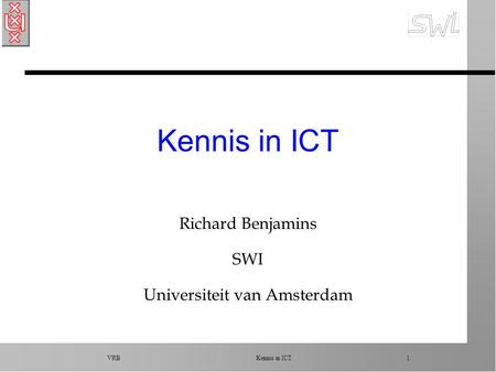 VRB Kennis in ICT 1 Kennis in ICT Richard Benjamins SWI Universiteit van Amsterdam.