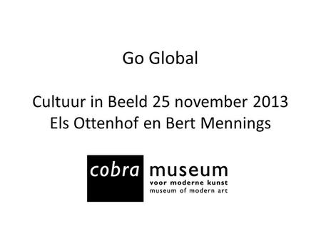 CoBrA en Cobra Museum Cobra Global Cases. Go Global Cultuur in Beeld 25 november 2013 Els Ottenhof en Bert Mennings.