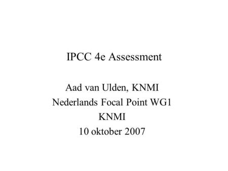 IPCC 4e Assessment Aad van Ulden, KNMI Nederlands Focal Point WG1 KNMI 10 oktober 2007.