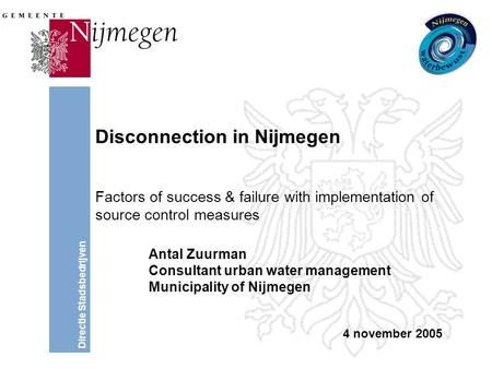 Directie Stadsbedrijven Disconnection in Nijmegen Factors of success & failure with implementation of source control measures Antal Zuurman Consultant.