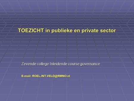 TOEZICHT in publieke en private sector Zevende college Inleidende course governance