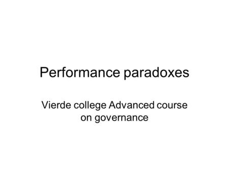 Performance paradoxes Vierde college Advanced course on governance.