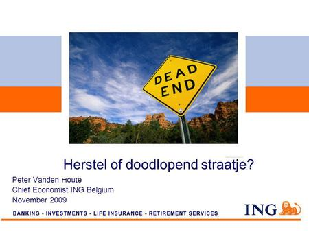 Do not put content on the brand signature area Peter Vanden Houte Chief Economist ING Belgium November 2009 Herstel of doodlopend straatje?