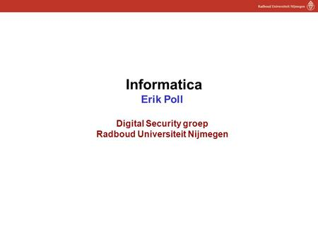 1 Informatica Erik Poll Digital Security groep Radboud Universiteit Nijmegen.