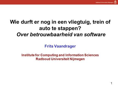 1 Wie durft er nog in een vliegtuig, trein of auto te stappen? Over betrouwbaarheid van software Frits Vaandrager Institute for Computing and Information.