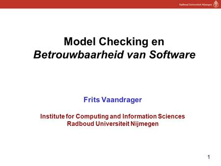 Model Checking en Betrouwbaarheid van Software Frits Vaandrager Institute for Computing and Information Sciences Radboud Universiteit Nijmegen.